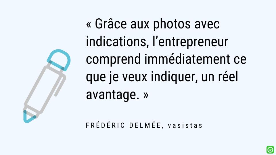 Grâce aux photos avec indications, l'entrepreneur comprend immédiatement ce que je veux indiquer, un réel avantage.