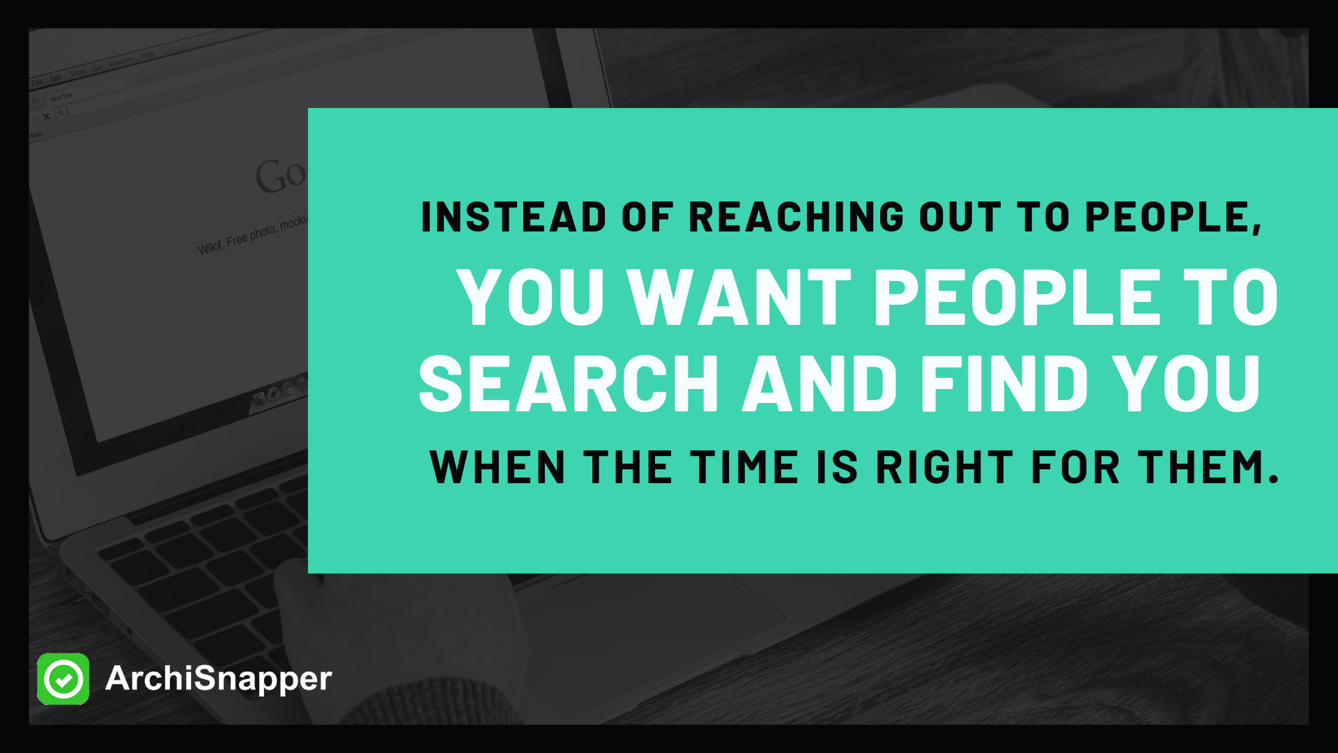 Instead of your reaching out to lots of people, you want people to search and find you when the time is right for them. | ArchiSnapper