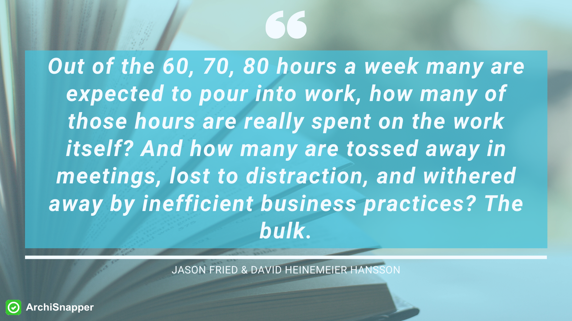 """Out of the 60, 70, 80 hours a week many are expected to pour into work, how many of those hours are really spent on the work itself? And how many are tossed away in meetings, lost to distraction, and withered away by inefficient business practices? The bulk."""